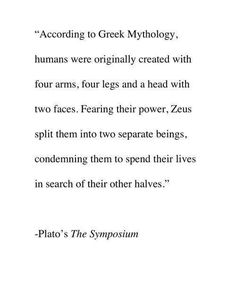 "According to Greek Mythology, humans were originally created with four arms, four legs, and a head with two faces. Fearing their power, Zeus split them into two separate beings, condemning them to spend their lives in search of their other halves. - Plato's ""The Symposium"""