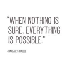 When nothing is sure, everything is possible.  Margaret Drabble
