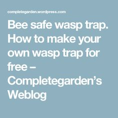 Bee safe wasp trap. How to make your own wasp trap for free – Completegarden's Weblog