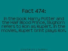 Fact 474: In the book Harry Potter and the Half Blood Prince, Slughorn refers to Ron as Rupert. In the movies, Rupert Grint plays Ron.