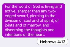 Hebrews 4:12: For the word of God is living and active, sharper than any two-edged sword, piercing to the division of soul and of spirit, of joints and of marrow, and discerning the thoughts and intentions of the heart.