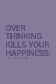 Over thinking kills your #happiness. #quote