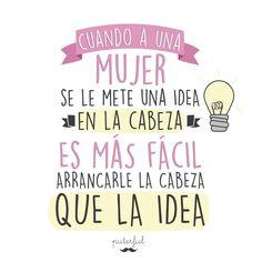 Cuando à una mujer se le mete una idea en la cabeza es más fácil arrancarle la cabeza que la idea