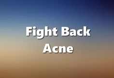 fight back acne and get rid of it