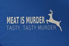 Humor ... Meat is Murder tasty, tasty murder  ...  Funny Non Vegetarian / Pro Hunting tee Adult Shirt :FCSO. $10.00, via Etsy.