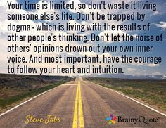 Your time is limited, so don't waste it living someone else's life. Don't be trapped by dogma - which is living with the results of other people's thinking. Don't let the noise of others' opinions drown out your own inner voice. And most important, have the courage to follow your heart and intuition. / Steve Jobs