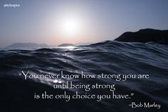 """You never know how strong you are until being strong is the only choice you have."" Bob Marley quote"