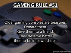 True. Still have my N64 and pull it out every once in a while, and I think we have an NES and SNES in the closet too.