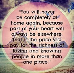 You will never be complete at home again, because part of your heart will always be elsewhere. That is the price you pay for the richness of loving and knowing people in more than one place.