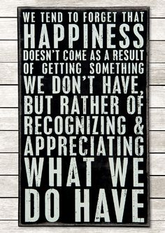 Happiness comes from appreciating what we do have.