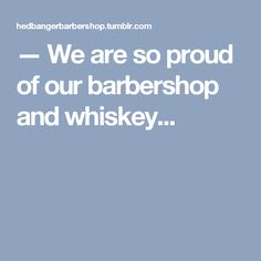 — We are so proud of our barbershop and whiskey...