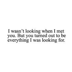 I wasn't looking when I met you. But you turned out to be everything I was looking for.