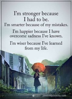Quotes I am stronger because I had to be. I am smarter because of my mistakes. I am happier because I have overcome sadness I have know. I am wise because I have learned from my life.