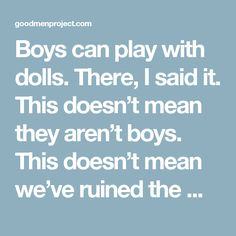 Boys can play with dolls. There, I said it. This doesn't mean they aren't boys. This doesn't mean we've ruined the male gender for all eternity by giving them a doll. It means they have full opportunity to learn all the wonderful things that come along with pretend play with dolls.   We want good men. We want good parents. Let's let our kids, including our boys, play with dolls and build emotional intelligence, nurturing, imagination, creativity, and relational skills. We're not ruining…