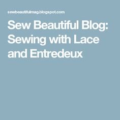 Sew Beautiful Blog: Sewing with Lace and Entredeux
