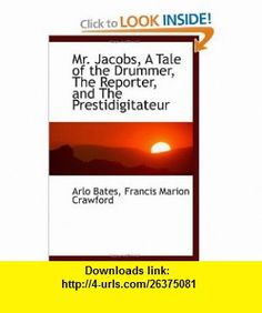 Mr. Jacobs, A Tale of the Drummer, The Reporter, and The Prestidigitateur (9781117056050) Arlo Bates, Francis Marion Crawford , ISBN-10: 1117056058  , ISBN-13: 978-1117056050 ,  , tutorials , pdf , ebook , torrent , downloads , rapidshare , filesonic , hotfile , megaupload , fileserve