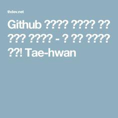 Github 페이지를 이용하여 개인 페이지 구성하기 - 꿈 많은 개발자가 되자! Tae-hwan