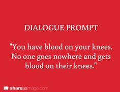 You have blood on your knees. No one goes nowhere and gets blood on their knees. Dialogue writing prompt