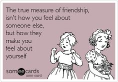The true measure of friendship, isn't how you feel about someone else, but how they make you feel about yourself