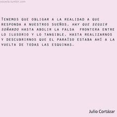 obligar a la realidad a que responda a nuestros sueños, Cortázar