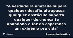 """""""A verdadeira amizade supera qualquer desafio,ultrapassa qualquer obstáculo,suporta qualquer dor,nunca te abandona e faz da esperança um oxigênio pra vida"""" — Alessandra Martins"""