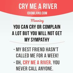 """""""Cry me a river"""" means """"you can cry or complain a lot but you will not get my sympathy"""". Example: - My best friend hasn't called me for a week! - Oh, cry me a river. You never call anyone. Slang English, English Idioms, English Phrases, English Words, English Lessons, English Grammar, English Study, Learn English, English Time"""