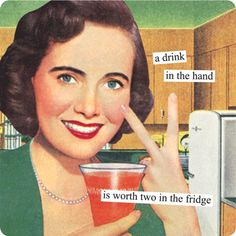 a drink in the hand is worth two in the fridge - anne taintor
