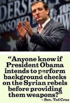 Anyone know if Pres. Obama intends to perform background checks on Syrian rebels before providing them weapons? ~Ted Cruz.