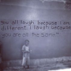 """you all laugh because i am different, i laugh because you are all the same"""