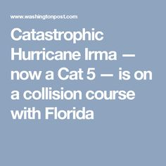 Catastrophic Hurricane Irma — now a Cat 5 — is on a collision course with Florida
