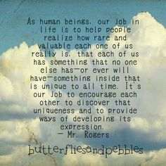 """As human beings, our job in life is to help people realize how rare and valuable each one of us really is. That each one of us has something that no one else has -- or ever will have -- something inside that is unique to all time.  It's our job to encourage each other to discover that uniqueness and to provide ways of developing its expression."""" --  Fred Rogers, known to many as Mr. Rogers"""