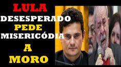 LULA DESESPERADO PEDE MISERICÓDIA A SERGIO MORO