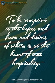 To be receptive to the hopes and fears and desires of others is at the heart of true hospitality.