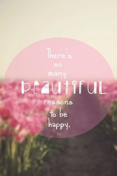 There's so many beautiful reasons to be happy!