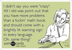 I didn't say you were 'crazy'. All I did was point out that you have more problems than a fucking math book and should come with a brightly lit warning sign in every language. Oh... same thing.