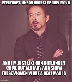 Everyone is excited for #50ShadesofGray, and I'm just like, can #Outlander come out already and show them what a real man is? Robert Downy Jr. funny. Jamie Fraser.