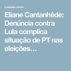 Eliane Cantanhêde: Denúncia contra Lula complica situação de PT nas eleições…