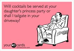 Will cocktails be served at your daughter's princess party or shall I tailgate in your driveway? | Birthday Ecard | someecards.com