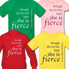 """""""Though She Be But Little She Is Fierce"""" -- this colorful t-shirt featuring a famous Shakespeare quote is available in many colors and styles for all ages birth through adult"""