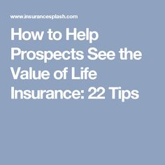 How to Help Prospects See the Value of Life Insurance: 22 Tips #AutoInsuranceTips