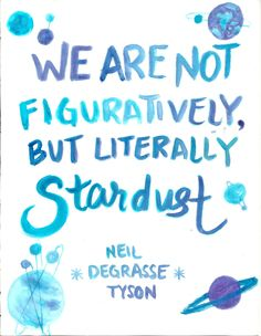 We are not figuratively but literally stardust. Neil Degrasse Tyson