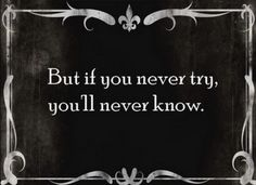 But if you never try, you'll never know.