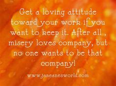 Get a good attitude at work because while misery loves company, no one wants to be that company.