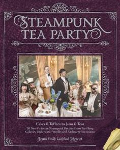 (WANT!) Steampunk Tea Party: Cakes & Toffees to Jams & Teas - 30 Neo-Victorian Steampunk Recipes from Far-Flung Galaxies, Underwater Worlds & Airborne Excursions