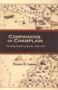 Companions of Champlain: Founding Families of Quebec, 1608-1635; by Denise Larson