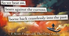 So we beat on, boats against the current borne back ceaselessly into the past. The Great Gatsby F. Scott Fitzgerald