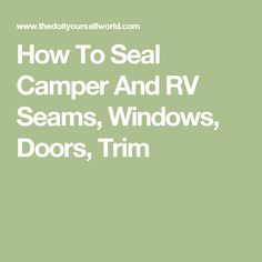 How To Seal Camper And RV Seams, Windows, Doors, Trim