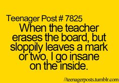 When the teacher erases the board, but sloppily leaves a mark or two, I go insane on the inside.
