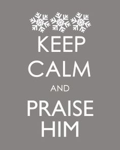 "Keep calm and praise Him-the best ""Keep Calm"" pin I have seen on Pinterest!  :)"