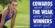 Cowards never start, the weak never finish, winners never quit